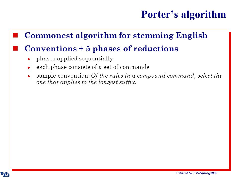 Srihari-CSE535-Spring2008 Porter's algorithm Commonest algorithm for stemming English Conventions + 5 phases of reductions phases applied sequentially each phase consists of a set of commands sample convention: Of the rules in a compound command, select the one that applies to the longest suffix.