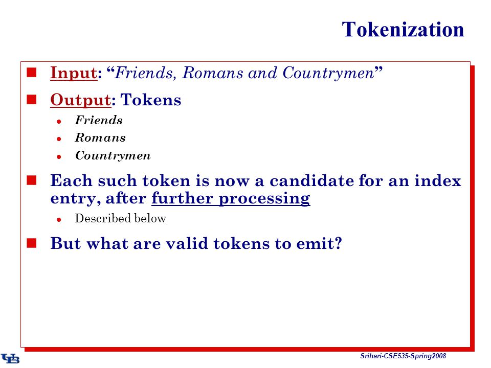 Srihari-CSE535-Spring2008 Tokenization Input: Friends, Romans and Countrymen Output: Tokens Friends Romans Countrymen Each such token is now a candidate for an index entry, after further processing Described below But what are valid tokens to emit.