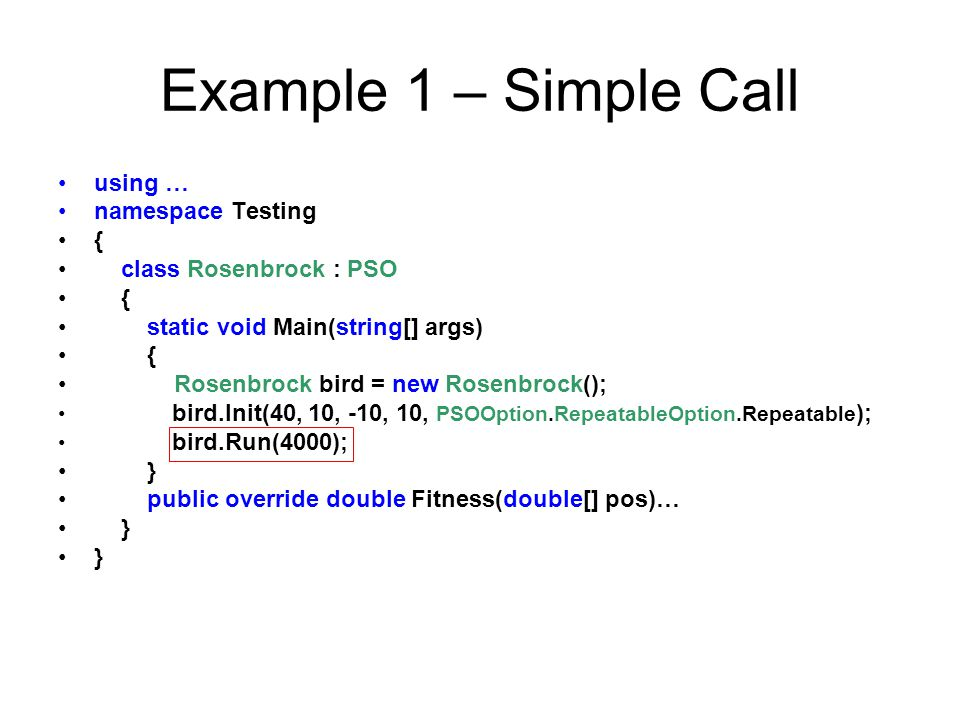 Example 1 – Simple Call using … namespace Testing { class Rosenbrock : PSO { static void Main(string[] args) { Rosenbrock bird = new Rosenbrock(); bir