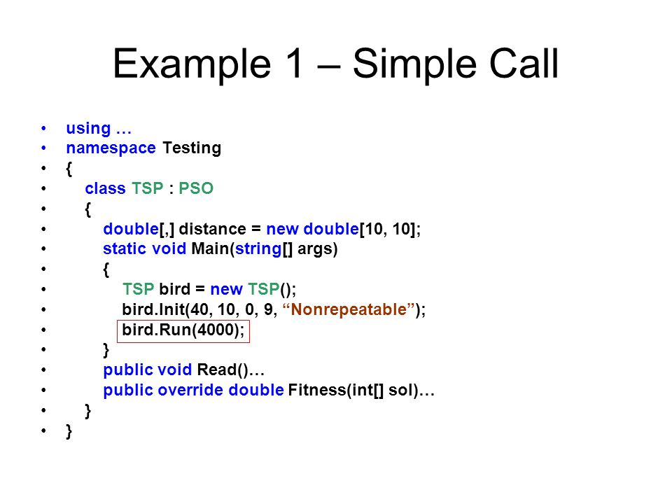 Example 1 – Simple Call using … namespace Testing { class TSP : PSO { double[,] distance = new double[10, 10]; static void Main(string[] args) { TSP b