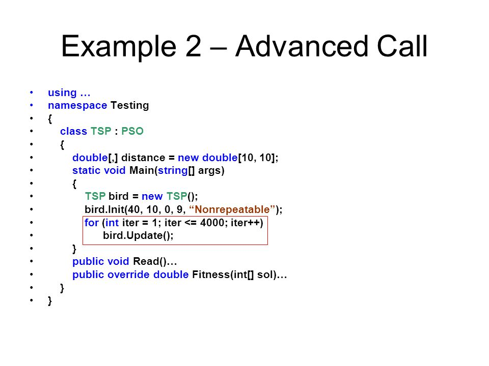 Example 2 – Advanced Call using … namespace Testing { class TSP : PSO { double[,] distance = new double[10, 10]; static void Main(string[] args) { TSP