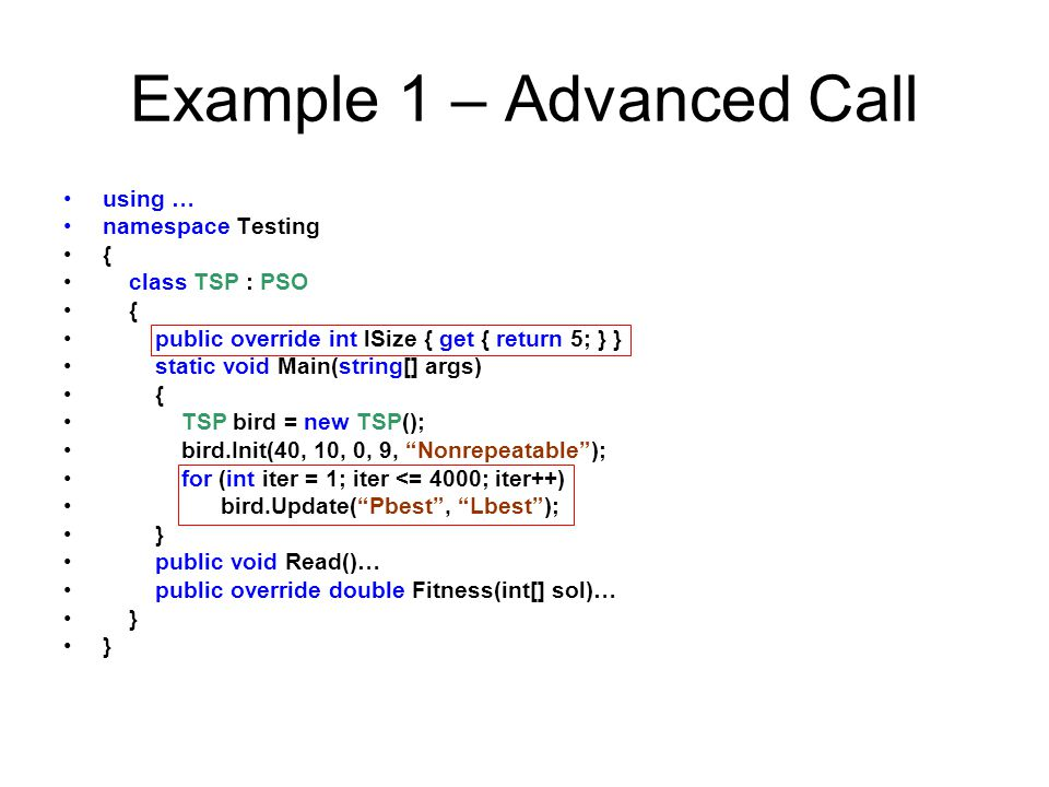 Example 1 – Advanced Call using … namespace Testing { class TSP : PSO { public override int lSize { get { return 5; } } static void Main(string[] args