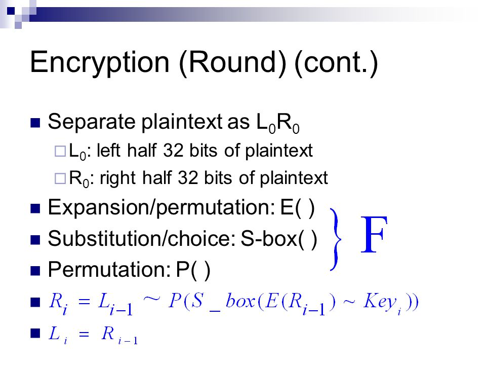 Encryption (Round) (cont.) Separate plaintext as L 0 R 0  L 0 : left half 32 bits of plaintext  R 0 : right half 32 bits of plaintext Expansion/permutation: E( ) Substitution/choice: S-box( ) Permutation: P( )