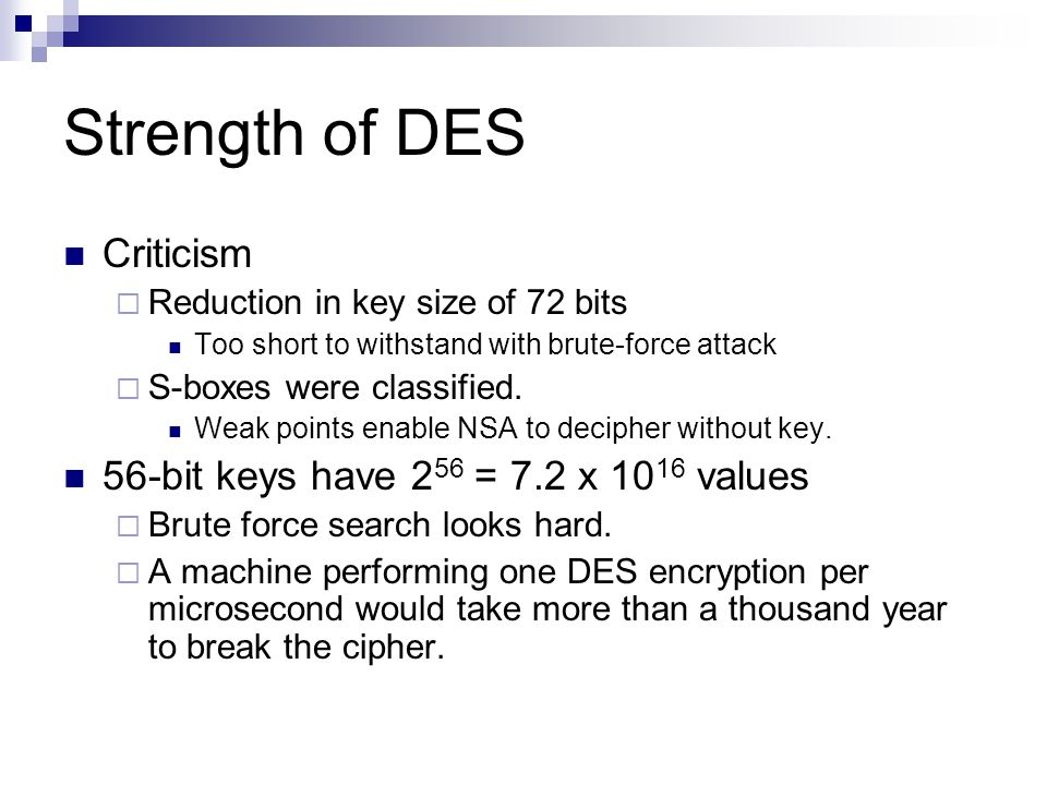 Strength of DES Criticism  Reduction in key size of 72 bits Too short to withstand with brute-force attack  S-boxes were classified.