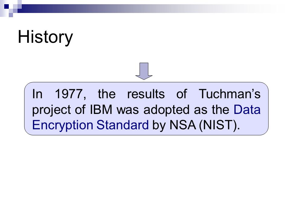 History In 1977, the results of Tuchman's project of IBM was adopted as the Data Encryption Standard by NSA (NIST).