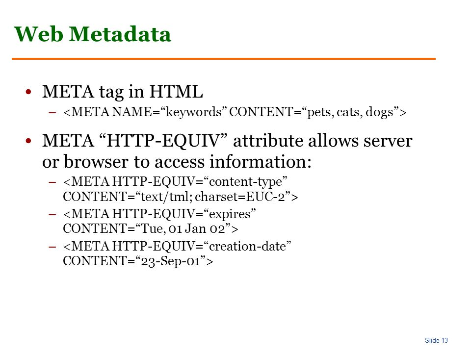 Slide 13 Web Metadata META tag in HTML – META HTTP-EQUIV attribute allows server or browser to access information: –