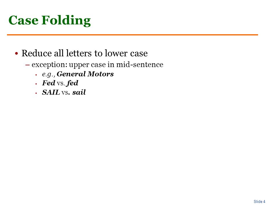 Slide 4 Case Folding Reduce all letters to lower case –exception: upper case in mid-sentence e.g., General Motors Fed vs.