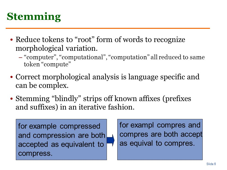 Slide 8 Stemming Reduce tokens to root form of words to recognize morphological variation.