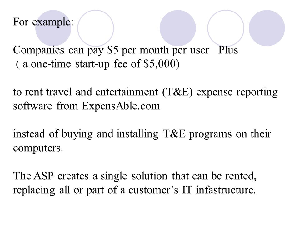 For example: Companies can pay $5 per month per user Plus ( a one-time start-up fee of $5,000) to rent travel and entertainment (T&E) expense reporting software from ExpensAble.com instead of buying and installing T&E programs on their computers.