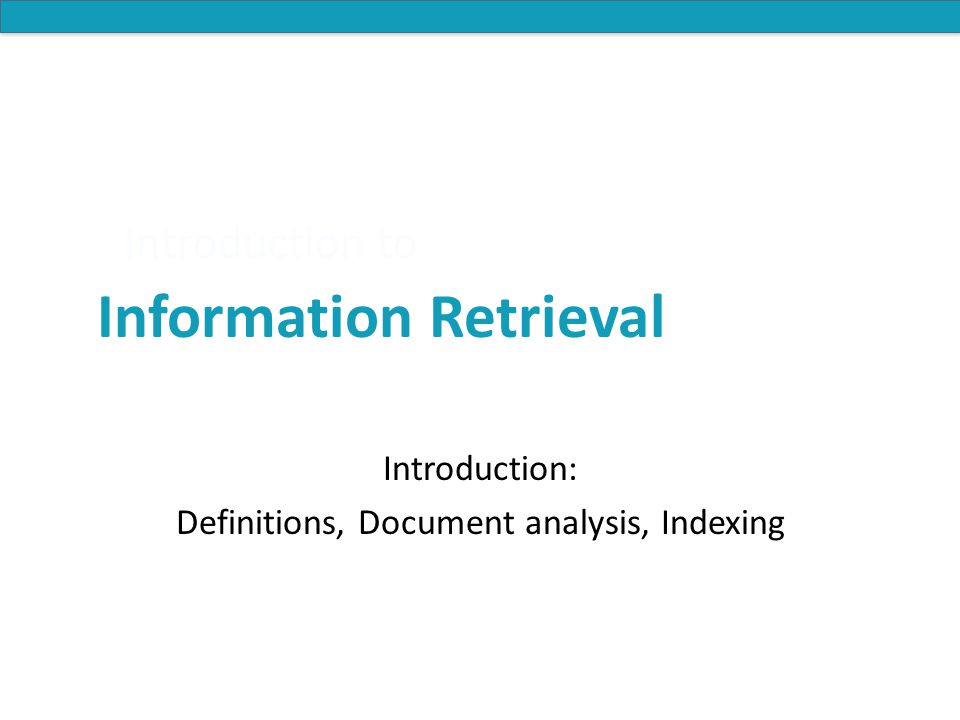 Introduction to Information Retrieval Introduction to Information Retrieval Introduction: Definitions, Document analysis, Indexing