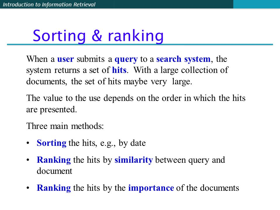 Introduction to Information Retrieval When a user submits a query to a search system, the system returns a set of hits.