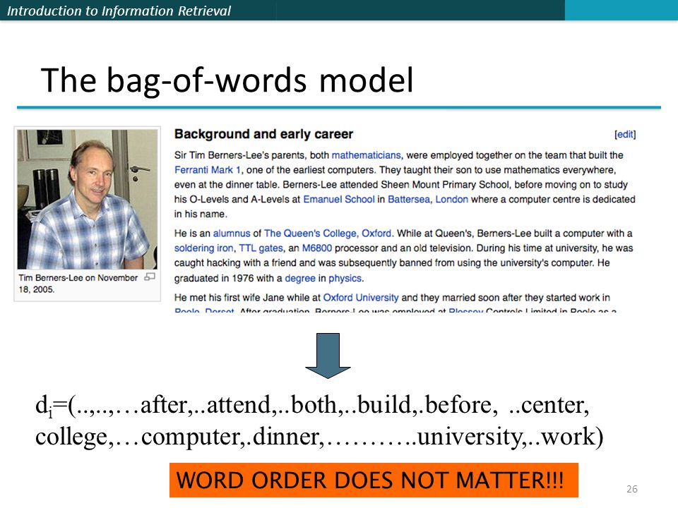 Introduction to Information Retrieval The bag-of-words model 26 d i =(..,..,…after,..attend,..both,..build,.before,..center, college,…computer,.dinner,………..university,..work) WORD ORDER DOES NOT MATTER!!!