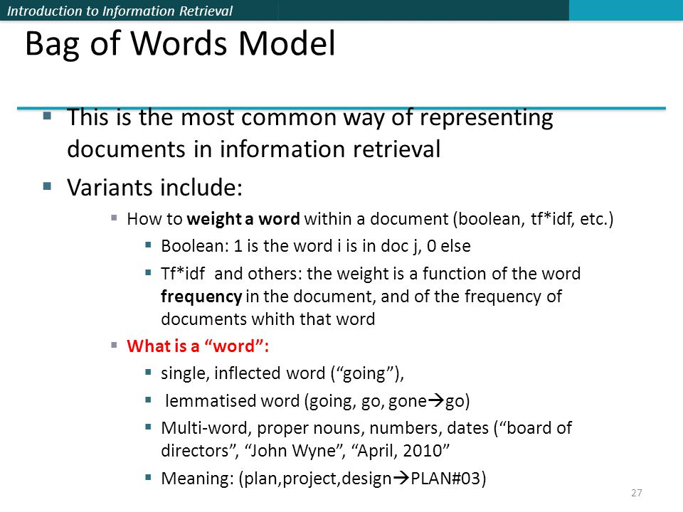 Introduction to Information Retrieval Bag of Words Model  This is the most common way of representing documents in information retrieval  Variants include:  How to weight a word within a document (boolean, tf*idf, etc.)  Boolean: 1 is the word i is in doc j, 0 else  Tf*idf and others: the weight is a function of the word frequency in the document, and of the frequency of documents whith that word  What is a word :  single, inflected word ( going ),  lemmatised word (going, go, gone  go)  Multi-word, proper nouns, numbers, dates ( board of directors , John Wyne , April, 2010  Meaning: (plan,project,design  PLAN#03) 27
