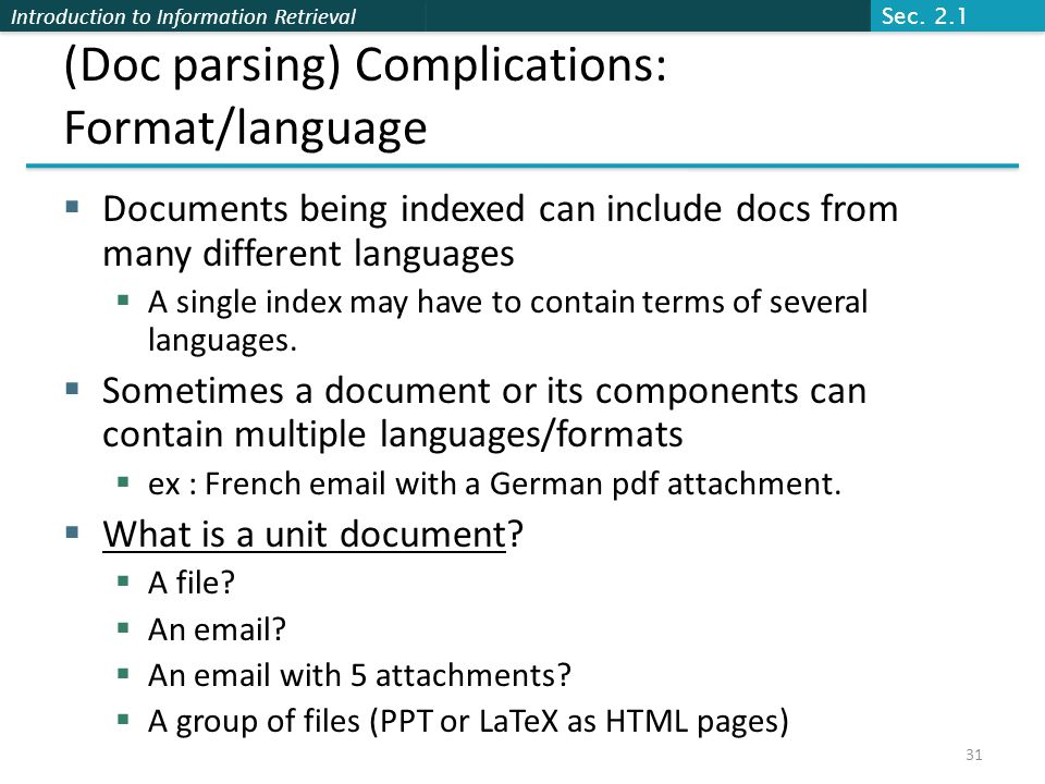 Introduction to Information Retrieval (Doc parsing) Complications: Format/language  Documents being indexed can include docs from many different languages  A single index may have to contain terms of several languages.