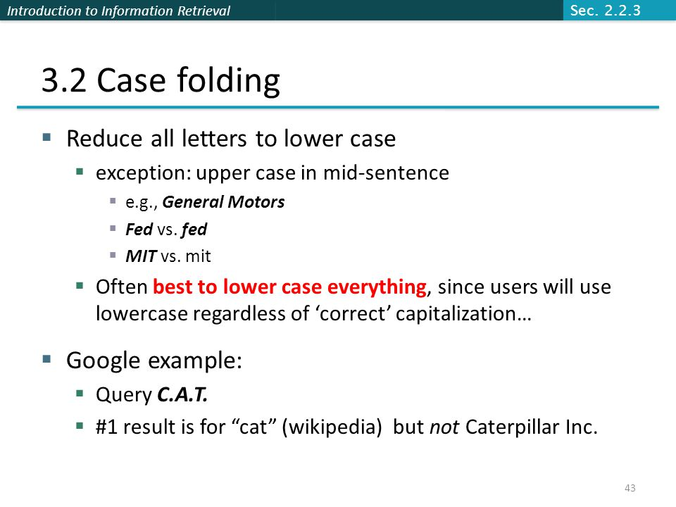 Introduction to Information Retrieval 3.2 Case folding  Reduce all letters to lower case  exception: upper case in mid-sentence  e.g., General Moto