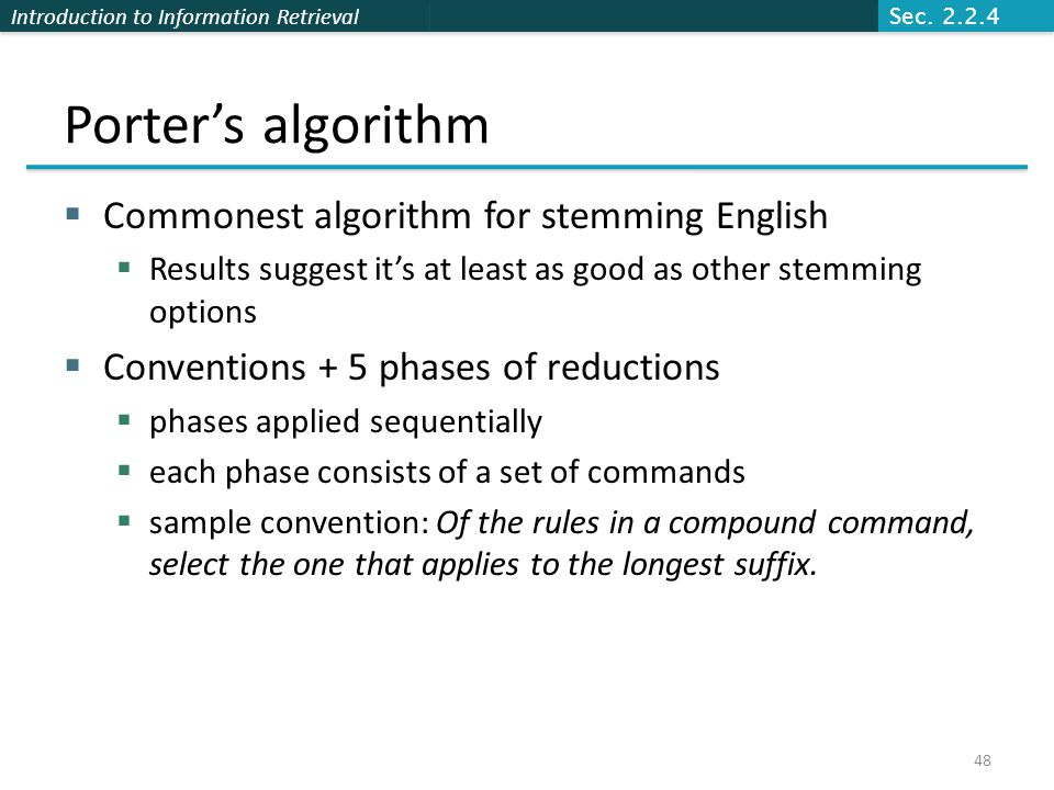 Introduction to Information Retrieval Porter's algorithm  Commonest algorithm for stemming English  Results suggest it's at least as good as other stemming options  Conventions + 5 phases of reductions  phases applied sequentially  each phase consists of a set of commands  sample convention: Of the rules in a compound command, select the one that applies to the longest suffix.