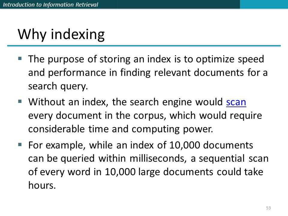 Introduction to Information Retrieval Why indexing  The purpose of storing an index is to optimize speed and performance in finding relevant documents for a search query.