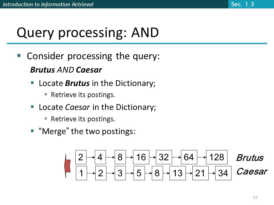 Introduction to Information Retrieval Query processing: AND  Consider processing the query: Brutus AND Caesar  Locate Brutus in the Dictionary;  Retrieve its postings.