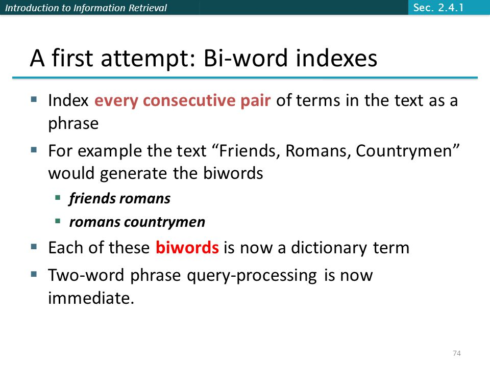 Introduction to Information Retrieval A first attempt: Bi-word indexes  Index every consecutive pair of terms in the text as a phrase  For example the text Friends, Romans, Countrymen would generate the biwords  friends romans  romans countrymen  Each of these biwords is now a dictionary term  Two-word phrase query-processing is now immediate.
