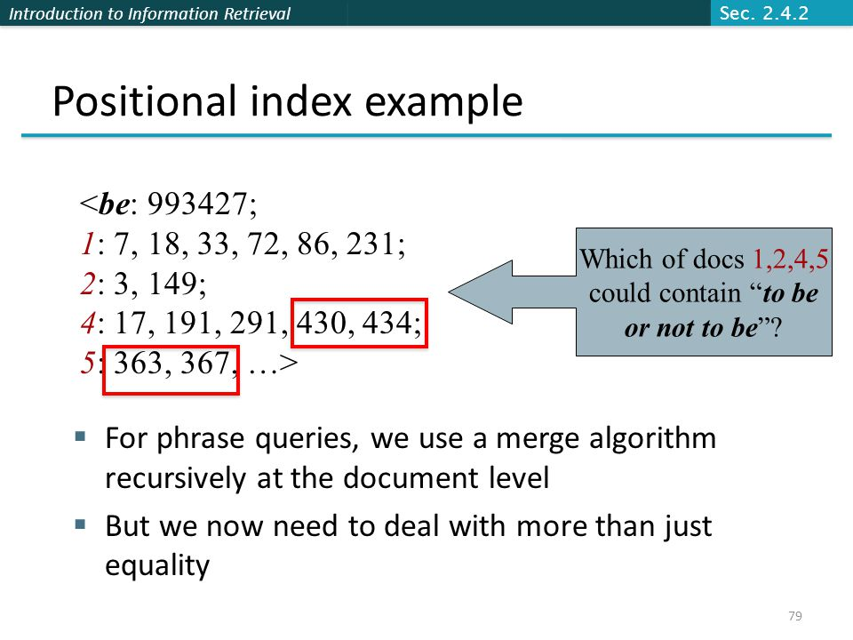 Introduction to Information Retrieval Positional index example  For phrase queries, we use a merge algorithm recursively at the document level  But we now need to deal with more than just equality <be: 993427; 1: 7, 18, 33, 72, 86, 231; 2: 3, 149; 4: 17, 191, 291, 430, 434; 5: 363, 367, …> Which of docs 1,2,4,5 could contain to be or not to be .