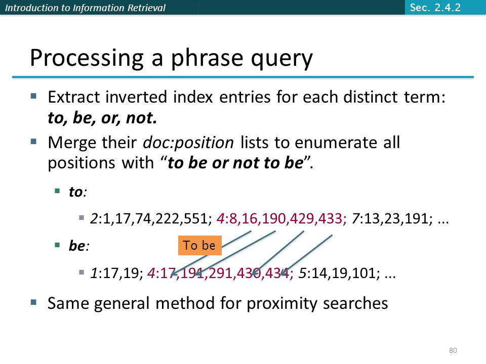 Introduction to Information Retrieval Processing a phrase query  Extract inverted index entries for each distinct term: to, be, or, not.