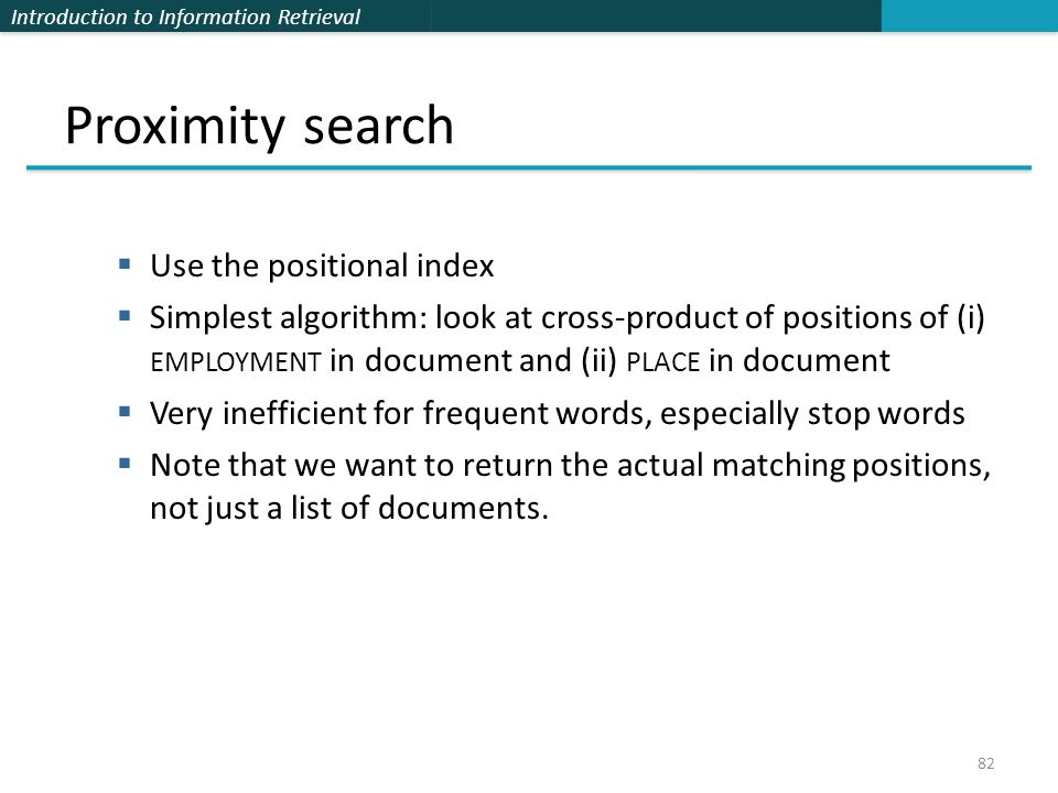 Introduction to Information Retrieval Proximity search  Use the positional index  Simplest algorithm: look at cross-product of positions of (i) EMPLOYMENT in document and (ii) PLACE in document  Very inefficient for frequent words, especially stop words  Note that we want to return the actual matching positions, not just a list of documents.