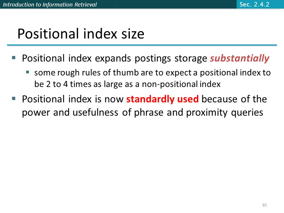 Introduction to Information Retrieval Positional index size  Positional index expands postings storage substantially  some rough rules of thumb are to expect a positional index to be 2 to 4 times as large as a non-positional index  Positional index is now standardly used because of the power and usefulness of phrase and proximity queries Sec.