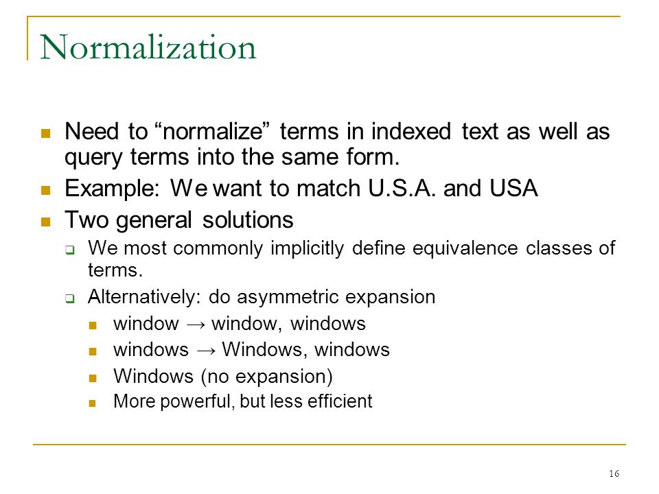 16 Normalization Need to normalize terms in indexed text as well as query terms into the same form.