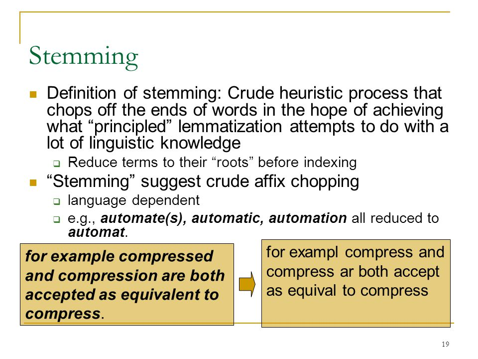 19 Stemming Definition of stemming: Crude heuristic process that chops off the ends of words in the hope of achieving what principled lemmatization attempts to do with a lot of linguistic knowledge  Reduce terms to their roots before indexing Stemming suggest crude affix chopping  language dependent  e.g., automate(s), automatic, automation all reduced to automat.