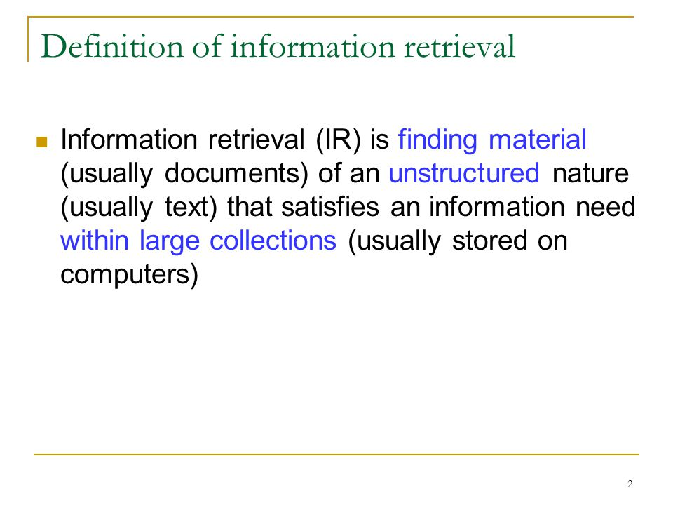 2 Definition of information retrieval Information retrieval (IR) is finding material (usually documents) of an unstructured nature (usually text) that satisfies an information need within large collections (usually stored on computers)
