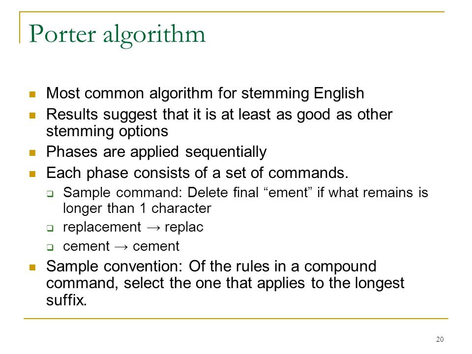 20 Porter algorithm Most common algorithm for stemming English Results suggest that it is at least as good as other stemming options Phases are applied sequentially Each phase consists of a set of commands.