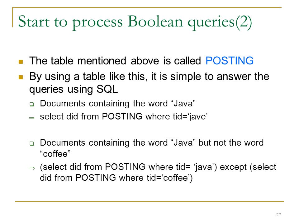 27 Start to process Boolean queries(2) The table mentioned above is called POSTING By using a table like this, it is simple to answer the queries using SQL  Documents containing the word Java  select did from POSTING where tid='jave'  Documents containing the word Java but not the word coffee  (select did from POSTING where tid= 'java') except (select did from POSTING where tid='coffee')