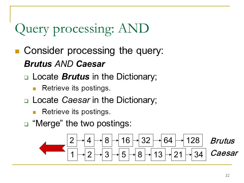 32 Query processing: AND Consider processing the query: Brutus AND Caesar  Locate Brutus in the Dictionary; Retrieve its postings.  Locate Caesar in
