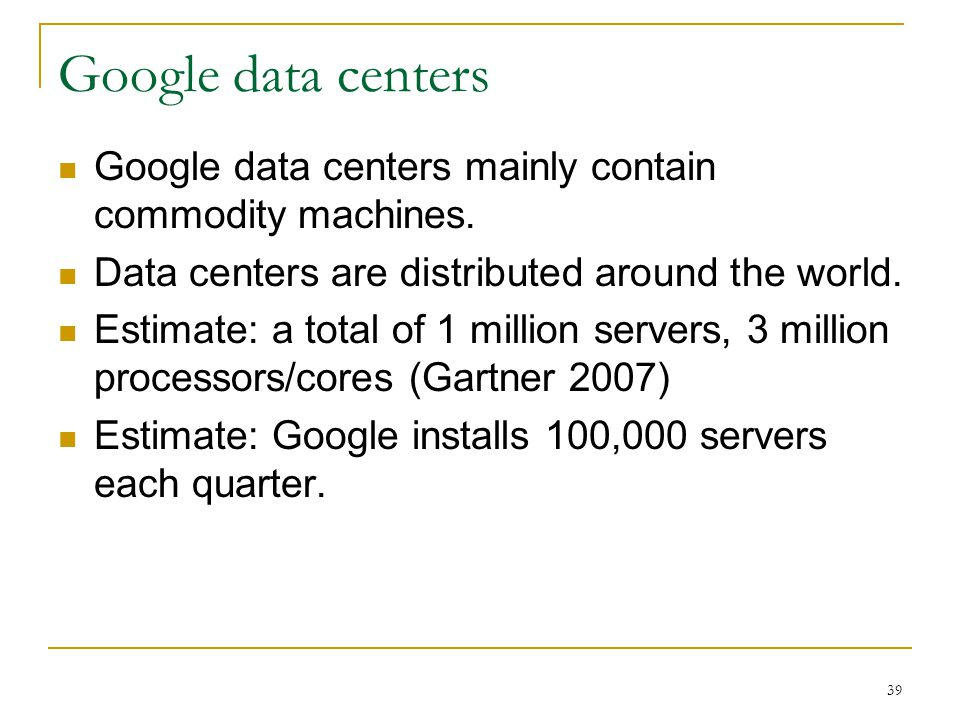 39 Google data centers Google data centers mainly contain commodity machines. Data centers are distributed around the world. Estimate: a total of 1 mi