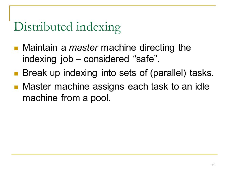 40 Distributed indexing Maintain a master machine directing the indexing job – considered safe .