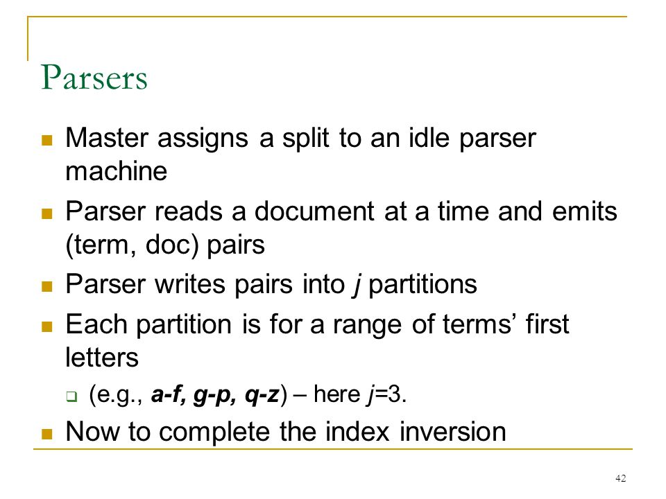 42 Parsers Master assigns a split to an idle parser machine Parser reads a document at a time and emits (term, doc) pairs Parser writes pairs into j partitions Each partition is for a range of terms' first letters  (e.g., a-f, g-p, q-z) – here j=3.