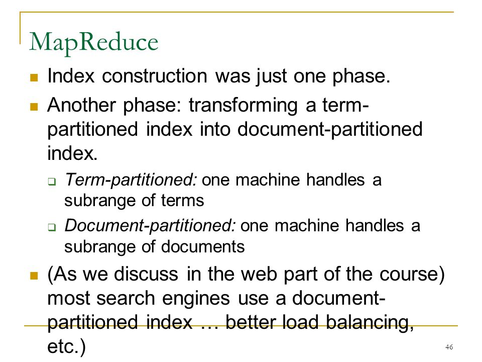 46 MapReduce Index construction was just one phase. Another phase: transforming a term- partitioned index into document-partitioned index.  Term-part