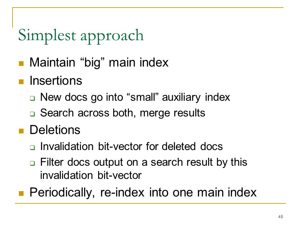 "48 Simplest approach Maintain ""big"" main index Insertions  New docs go into ""small"" auxiliary index  Search across both, merge results Deletions  I"