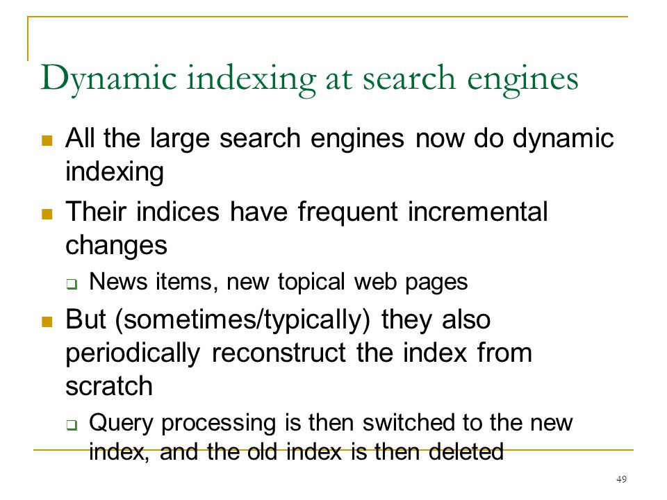 49 Dynamic indexing at search engines All the large search engines now do dynamic indexing Their indices have frequent incremental changes  News items, new topical web pages But (sometimes/typically) they also periodically reconstruct the index from scratch  Query processing is then switched to the new index, and the old index is then deleted