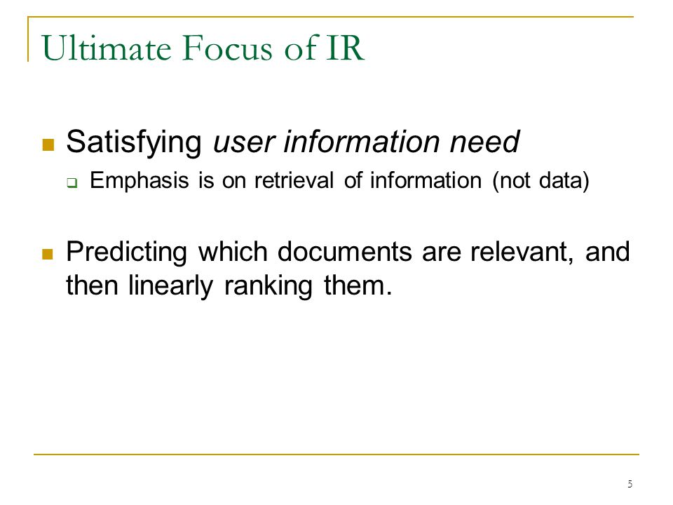 5 Ultimate Focus of IR Satisfying user information need  Emphasis is on retrieval of information (not data) Predicting which documents are relevant,