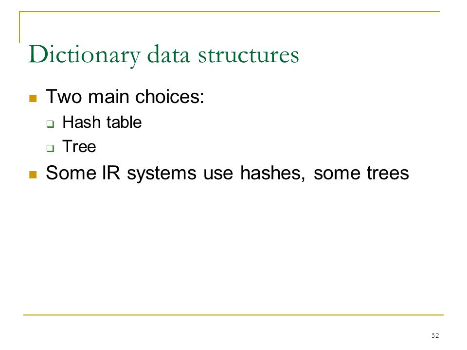 52 Dictionary data structures Two main choices:  Hash table  Tree Some IR systems use hashes, some trees
