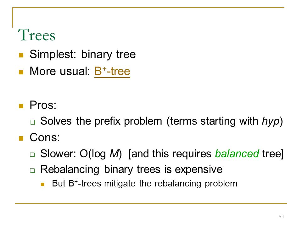 54 Trees Simplest: binary tree More usual: B + -treeB + -tree Pros:  Solves the prefix problem (terms starting with hyp) Cons:  Slower: O(log M) [and this requires balanced tree]  Rebalancing binary trees is expensive But B + -trees mitigate the rebalancing problem