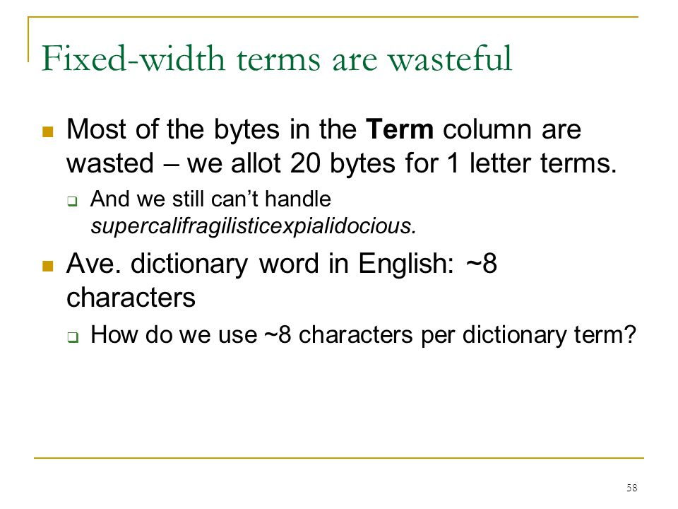 58 Fixed-width terms are wasteful Most of the bytes in the Term column are wasted – we allot 20 bytes for 1 letter terms.