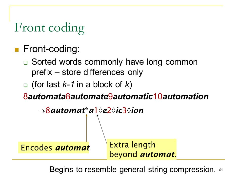 64 Front coding Front-coding:  Sorted words commonly have long common prefix – store differences only  (for last k-1 in a block of k) 8automata8automate9automatic10automation  8automat*a1  e2  ic3  ion Encodes automat Extra length beyond automat.