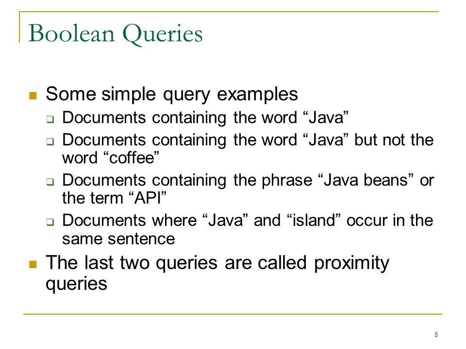 8 Boolean Queries Some simple query examples  Documents containing the word Java  Documents containing the word Java but not the word coffee  Documents containing the phrase Java beans or the term API  Documents where Java and island occur in the same sentence The last two queries are called proximity queries