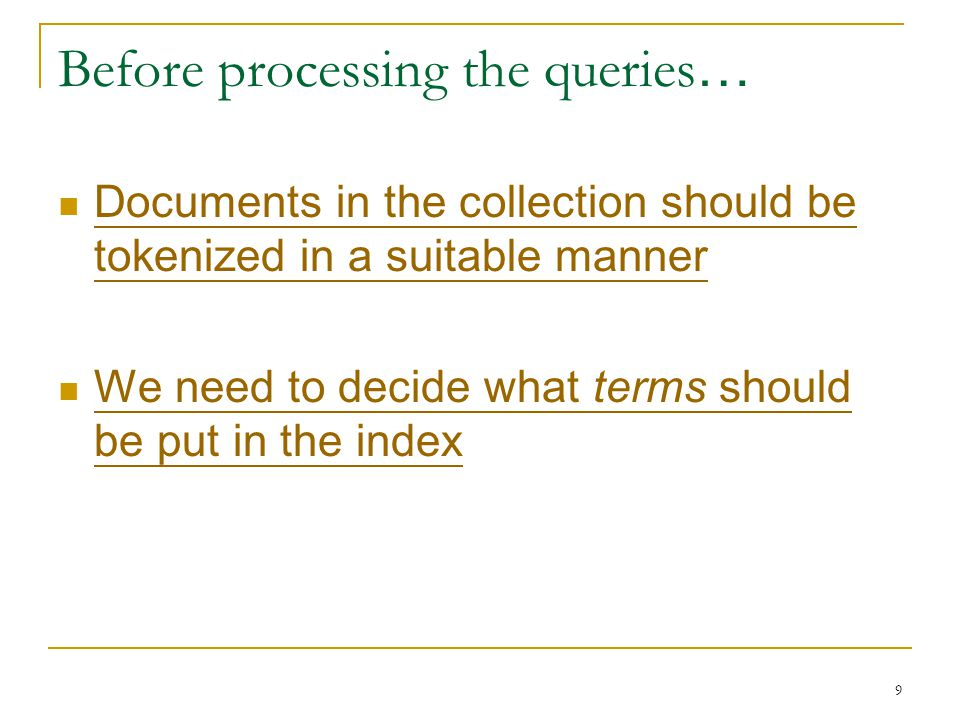9 Before processing the queries … Documents in the collection should be tokenized in a suitable manner Documents in the collection should be tokenized in a suitable manner We need to decide what terms should be put in the index We need to decide what terms should be put in the index