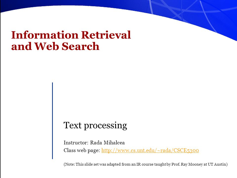 Information Retrieval and Web Search Text processing Instructor: Rada Mihalcea Class web page: http://www.cs.unt.edu/~rada/CSCE5300http://www.cs.unt.e
