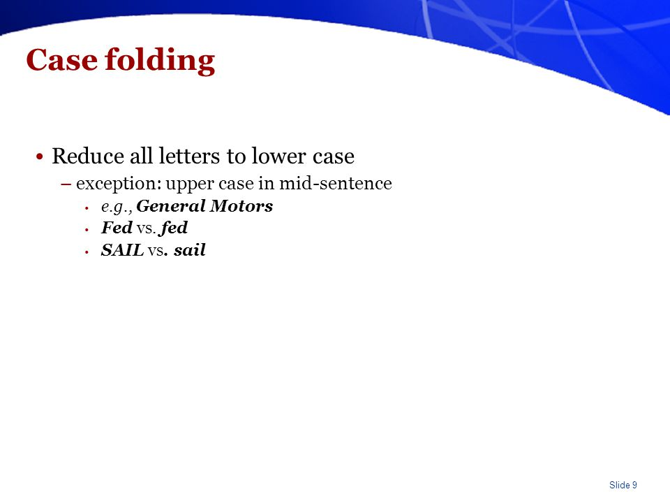 Slide 9 Case folding Reduce all letters to lower case –exception: upper case in mid-sentence e.g., General Motors Fed vs. fed SAIL vs. sail