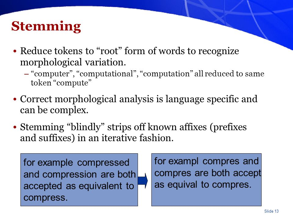 "Slide 13 Stemming Reduce tokens to ""root"" form of words to recognize morphological variation. –""computer"", ""computational"", ""computation"" all reduced"