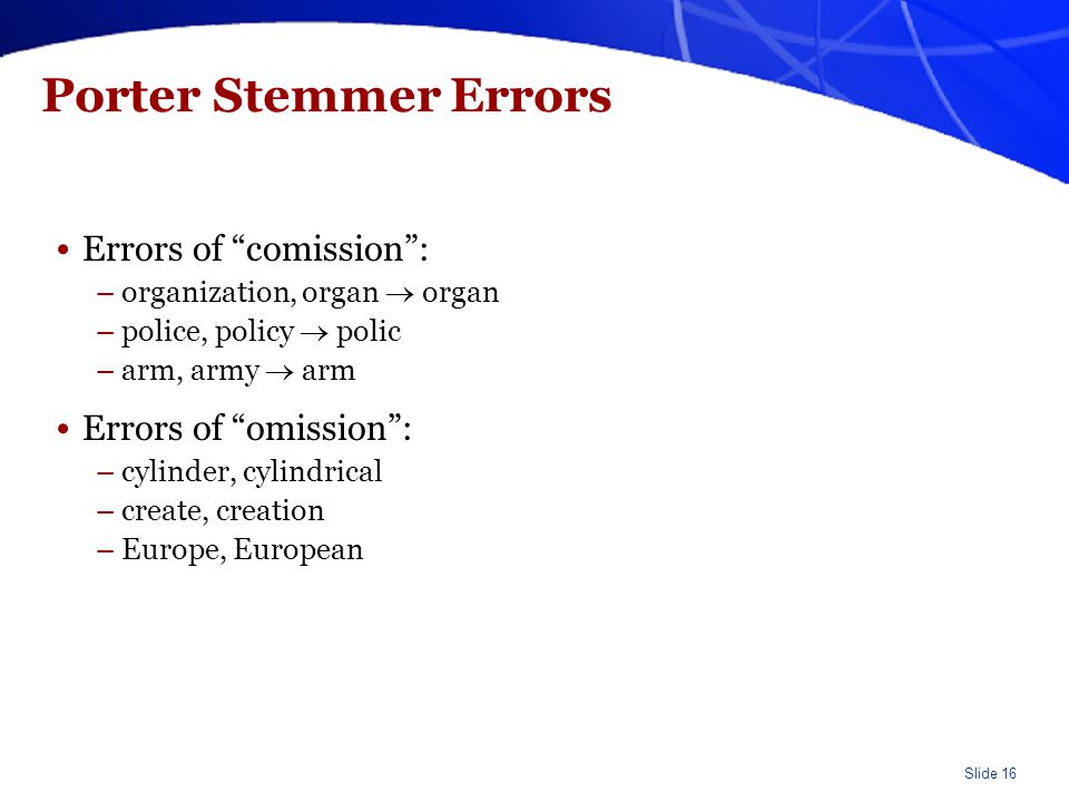 "Slide 16 Porter Stemmer Errors Errors of ""comission"": –organization, organ  organ –police, policy  polic –arm, army  arm Errors of ""omission"": –cyl"